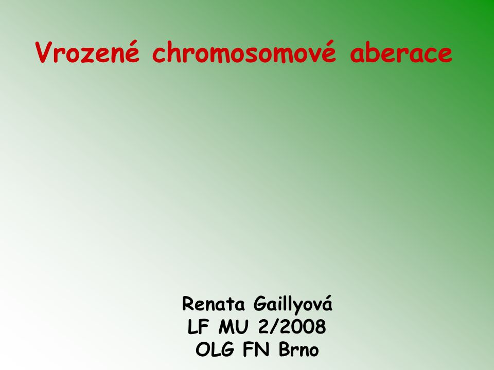 Vrozené chromosomové aberace Renata Gaillyová LF MU 2/2008 OLG FN Brno