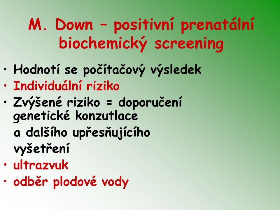 M. Down – positivní prenatální biochemický screening Hodnotí se počítačový výsledek Individuální riziko Zvýšené riziko = doporučení genetické konzutla