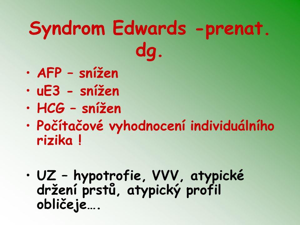 Syndrom Edwards -prenat. dg. AFP – snížen uE3 - snížen HCG – snížen Počítačové vyhodnocení individuálního rizika ! UZ – hypotrofie, VVV, atypické drže