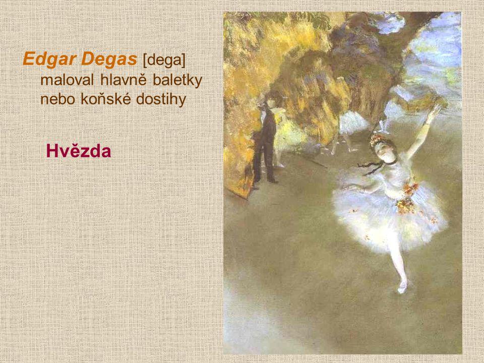 Edgar Degas [dega] maloval hlavně baletky nebo koňské dostihy Hvězda