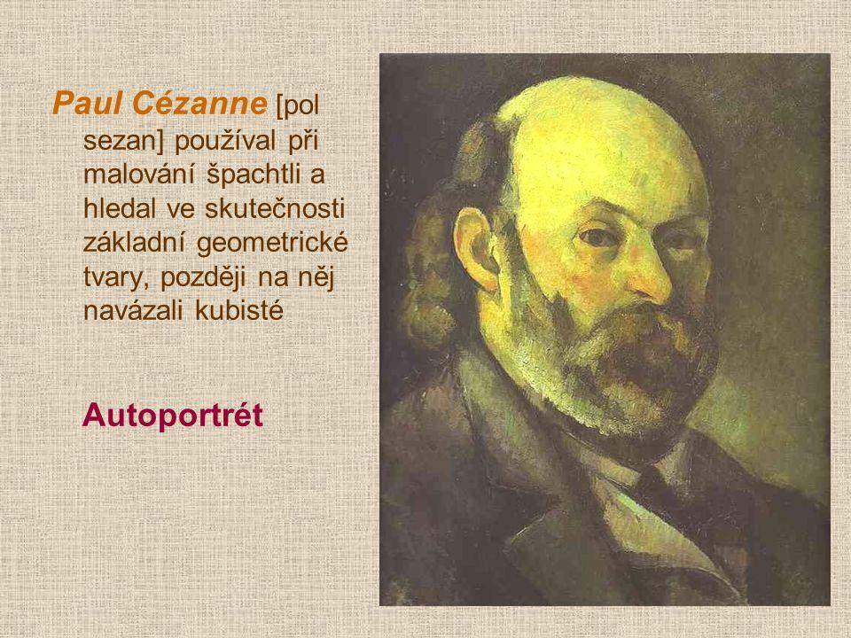 Paul Cézanne [pol sezan] používal při malování špachtli a hledal ve skutečnosti základní geometrické tvary, později na něj navázali kubisté Autoportrét