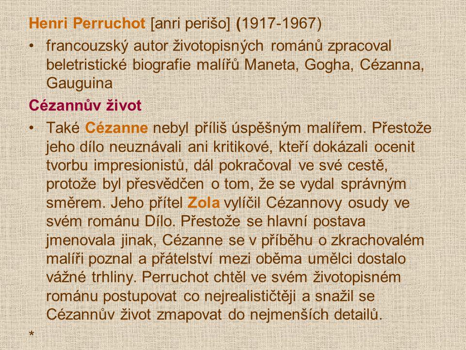 Henri Perruchot [anri perišo] (1917-1967) francouzský autor životopisných románů zpracoval beletristické biografie malířů Maneta, Gogha, Cézanna, Gauguina Cézannův život Také Cézanne nebyl příliš úspěšným malířem.