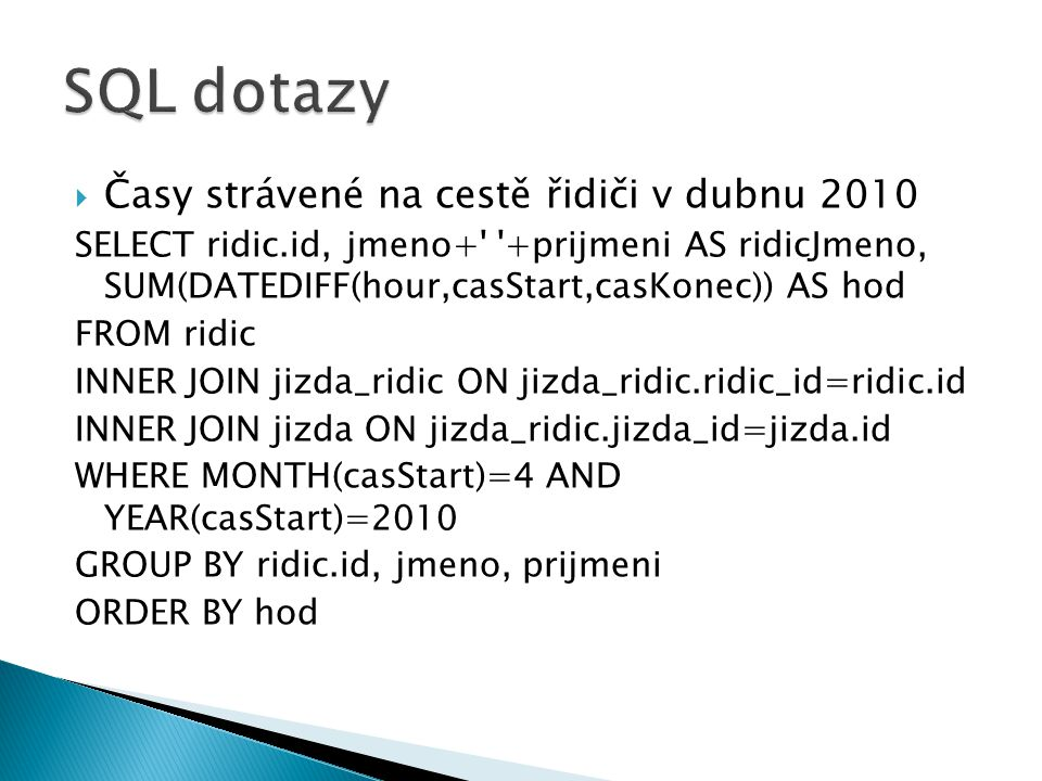  Časy strávené na cestě řidiči v dubnu 2010 SELECT ridic.id, jmeno+' '+prijmeni AS ridicJmeno, SUM(DATEDIFF(hour,casStart,casKonec)) AS hod FROM ridi