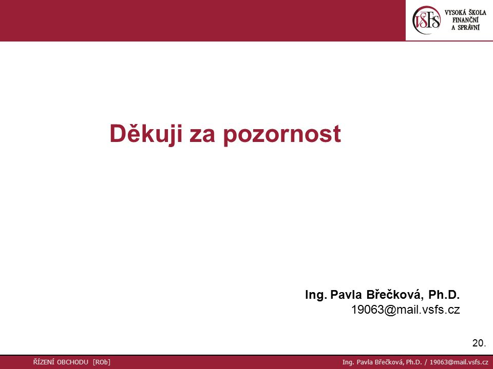 20. ŘÍZENÍ OBCHODU [ROb] Ing. Pavla Břečková, Ph.D. / 19063@mail.vsfs.cz Děkuji za pozornost Ing. Pavla Břečková, Ph.D. 19063@mail.vsfs.cz