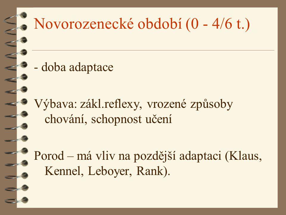 Novorozenecké období (0 - 4/6 t.) - doba adaptace Výbava: zákl.reflexy, vrozené způsoby chování, schopnost učení Porod – má vliv na pozdější adaptaci (Klaus, Kennel, Leboyer, Rank).