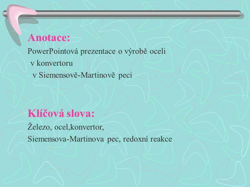 Anotace: PowerPointová prezentace o výrobě oceli -v konvertoru - v Siemensově-Martinově peci Klíčová slova: Železo, ocel,konvertor, Siemensova-Martinova pec, redoxní reakce