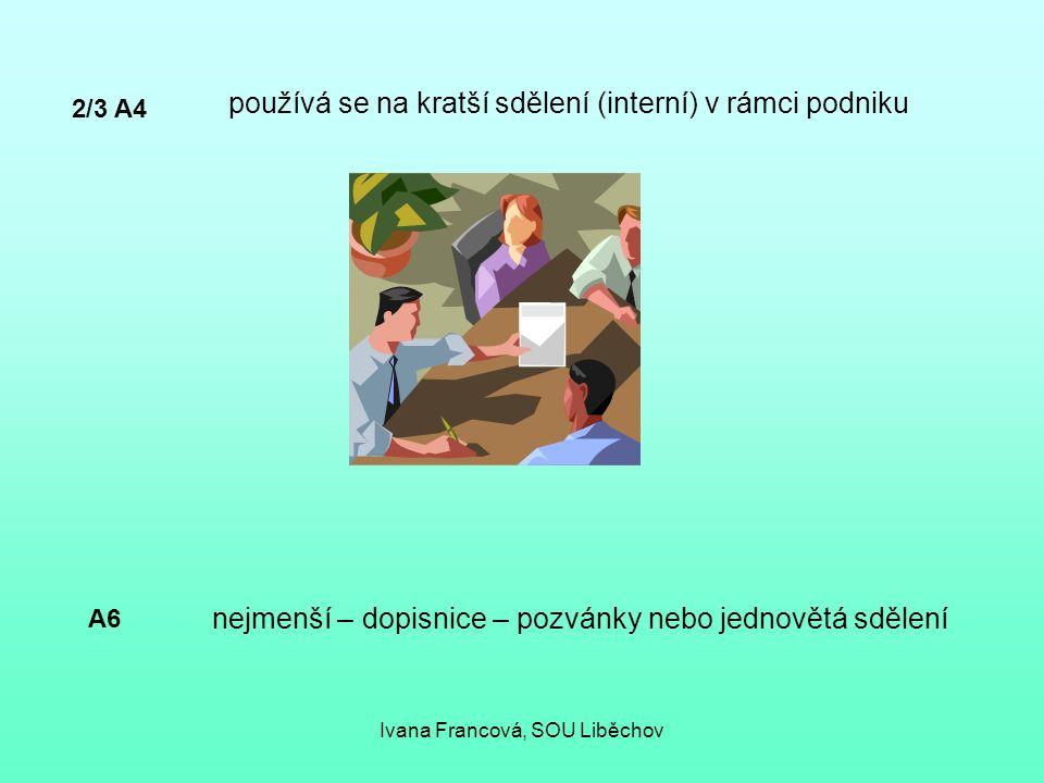 2/3 A4 používá se na kratší sdělení (interní) v rámci podniku A6 nejmenší – dopisnice – pozvánky nebo jednovětá sdělení Ivana Francová, SOU Liběchov