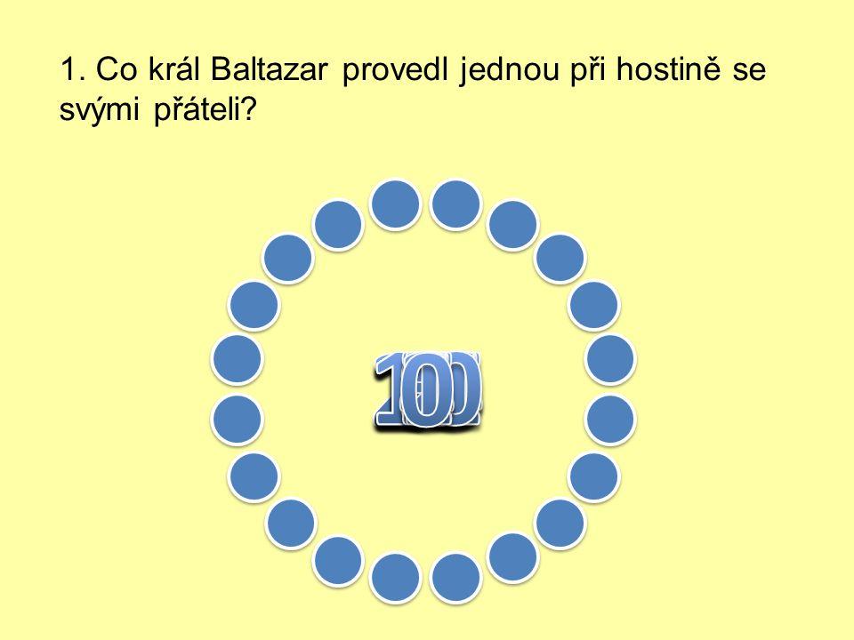 1. Co král Baltazar provedl jednou při hostině se svými přáteli?