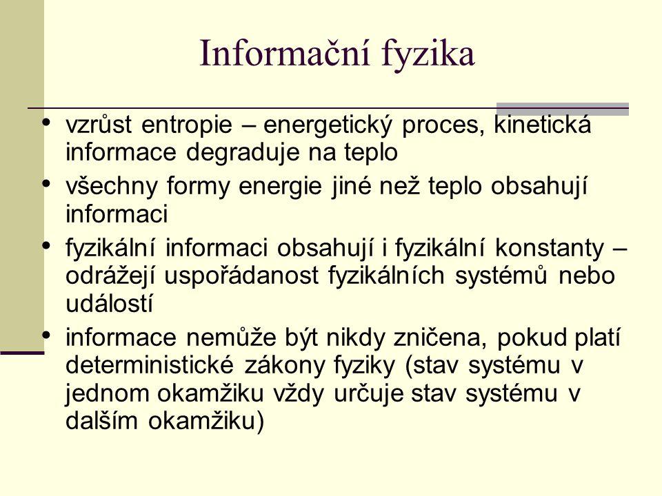 Informační fyzika vzrůst entropie – energetický proces, kinetická informace degraduje na teplo všechny formy energie jiné než teplo obsahují informaci fyzikální informaci obsahují i fyzikální konstanty – odrážejí uspořádanost fyzikálních systémů nebo událostí informace nemůže být nikdy zničena, pokud platí deterministické zákony fyziky (stav systému v jednom okamžiku vždy určuje stav systému v dalším okamžiku)