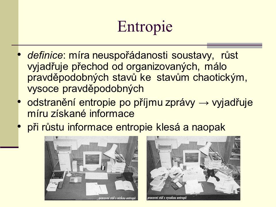 Entropie definice: míra neuspořádanosti soustavy, růst vyjadřuje přechod od organizovaných, málo pravděpodobných stavů ke stavům chaotickým, vysoce pravděpodobných odstranění entropie po příjmu zprávy → vyjadřuje míru získané informace při růstu informace entropie klesá a naopak