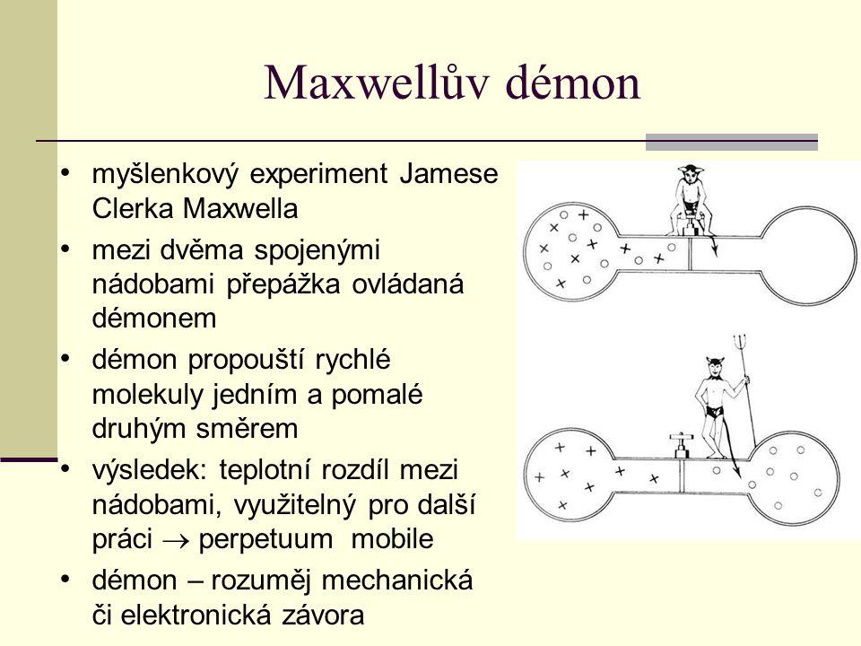 Maxwellův démon myšlenkový experiment Jamese Clerka Maxwella mezi dvěma spojenými nádobami přepážka ovládaná démonem démon propouští rychlé molekuly jedním a pomalé druhým směrem výsledek: teplotní rozdíl mezi nádobami, využitelný pro další práci  perpetuum mobile démon – rozuměj mechanická či elektronická závora