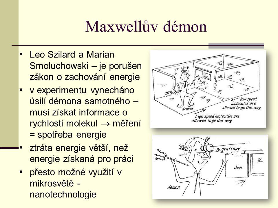 Maxwellův démon Leo Szilard a Marian Smoluchowski – je porušen zákon o zachování energie v experimentu vynecháno úsilí démona samotného – musí získat informace o rychlosti molekul  měření = spotřeba energie ztráta energie větší, než energie získaná pro práci přesto možné využití v mikrosvětě - nanotechnologie