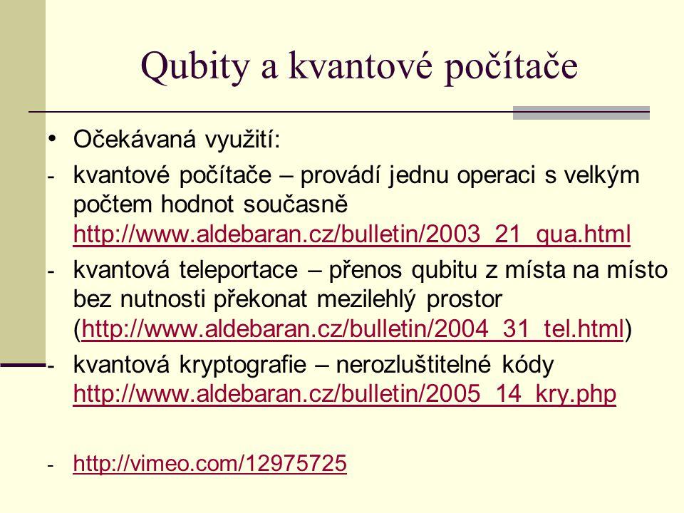 Qubity a kvantové počítače Očekávaná využití: - kvantové počítače – provádí jednu operaci s velkým počtem hodnot současně http://www.aldebaran.cz/bulletin/2003_21_qua.html http://www.aldebaran.cz/bulletin/2003_21_qua.html - kvantová teleportace – přenos qubitu z místa na místo bez nutnosti překonat mezilehlý prostor (http://www.aldebaran.cz/bulletin/2004_31_tel.html)http://www.aldebaran.cz/bulletin/2004_31_tel.html - kvantová kryptografie – nerozluštitelné kódy http://www.aldebaran.cz/bulletin/2005_14_kry.php http://www.aldebaran.cz/bulletin/2005_14_kry.php - http://vimeo.com/12975725 http://vimeo.com/12975725