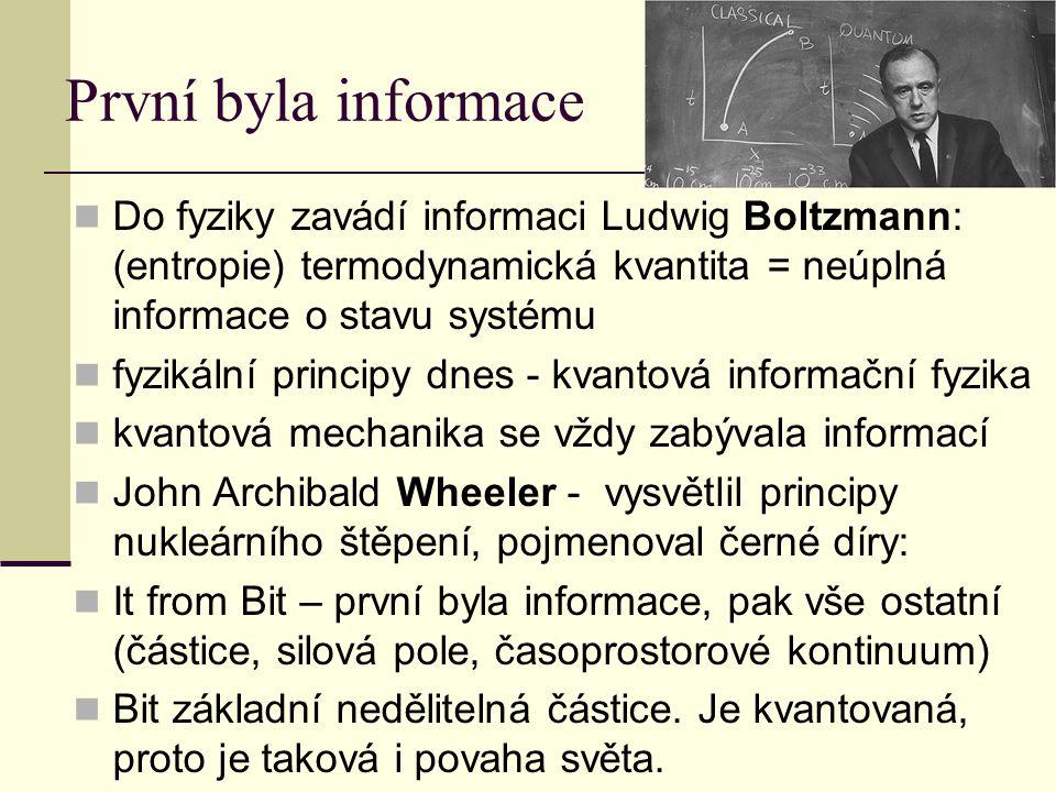První byla informace Do fyziky zavádí informaci Ludwig Boltzmann: (entropie) termodynamická kvantita = neúplná informace o stavu systému fyzikální principy dnes - kvantová informační fyzika kvantová mechanika se vždy zabývala informací John Archibald Wheeler - vysvětlil principy nukleárního štěpení, pojmenoval černé díry: It from Bit – první byla informace, pak vše ostatní (částice, silová pole, časoprostorové kontinuum) Bit základní nedělitelná částice.