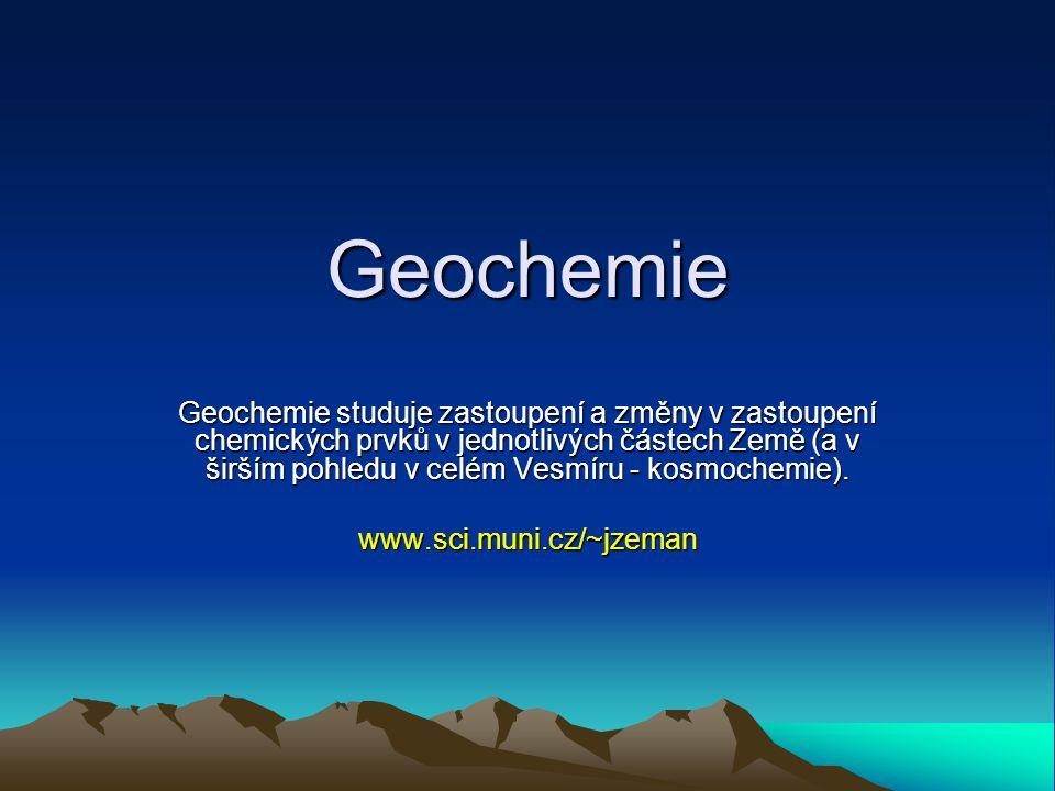 Geochemie Geochemie studuje zastoupení a změny v zastoupení chemických prvků v jednotlivých částech Země (a v širším pohledu v celém Vesmíru - kosmochemie).