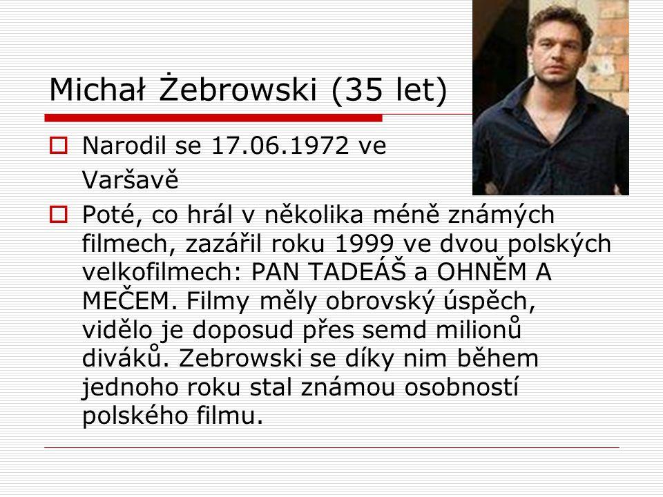 Michał Żebrowski (35 let)  Narodil se 17.06.1972 ve Varšavě  Poté, co hrál v několika méně známých filmech, zazářil roku 1999 ve dvou polských velko