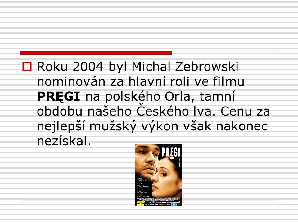  Roku 2004 byl Michal Zebrowski nominován za hlavní roli ve filmu PRĘGI na polského Orla, tamní obdobu našeho Českého lva. Cenu za nejlepší mužský vý