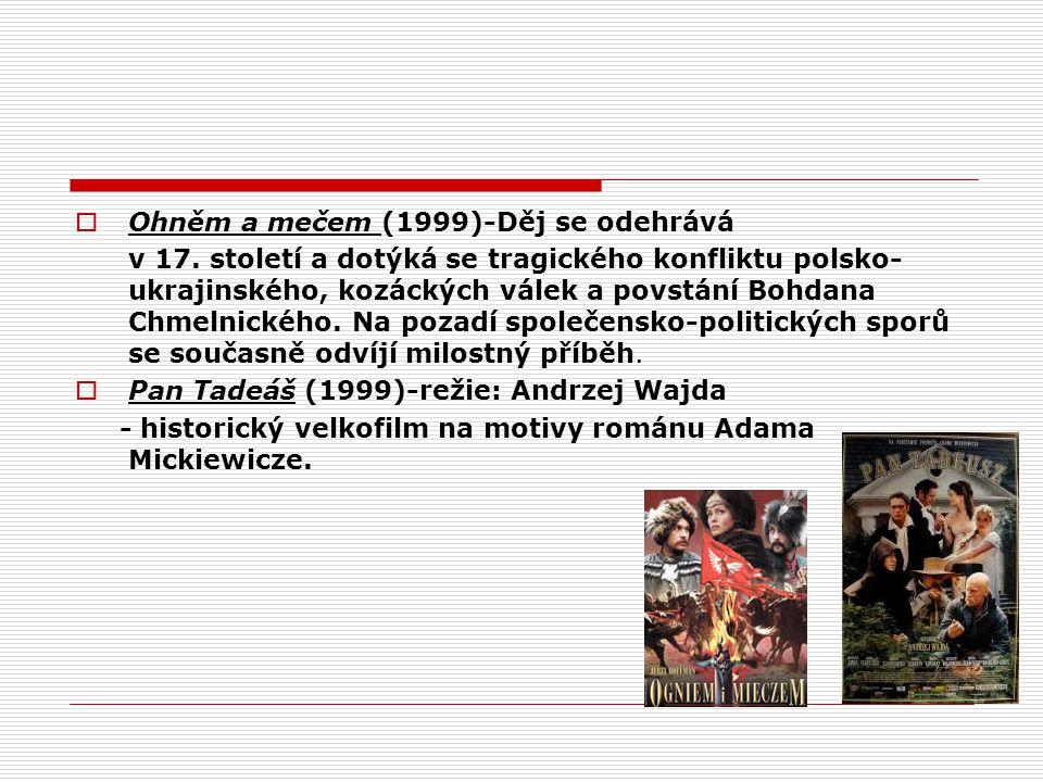 Ohněm a mečem (1999)-Děj se odehrává v 17. století a dotýká se tragického konfliktu polsko- ukrajinského, kozáckých válek a povstání Bohdana Chmelni