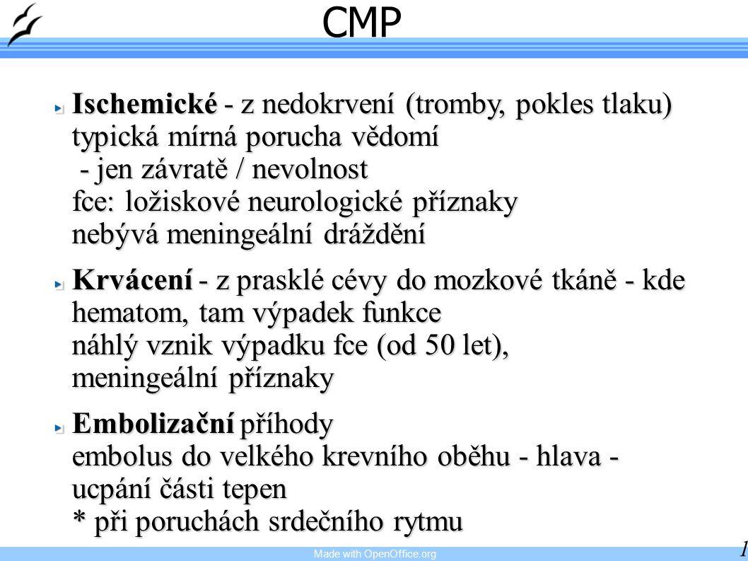 Made with OpenOffice.org 12 CMP Ischemické - z nedokrvení (tromby, pokles tlaku) typická mírná porucha vědomí - jen závratě / nevolnost fce: ložiskové neurologické příznaky nebývá meningeální dráždění Krvácení - z prasklé cévy do mozkové tkáně - kde hematom, tam výpadek funkce náhlý vznik výpadku fce (od 50 let), meningeální příznaky Embolizační příhody embolus do velkého krevního oběhu - hlava - ucpání části tepen * při poruchách srdečního rytmu