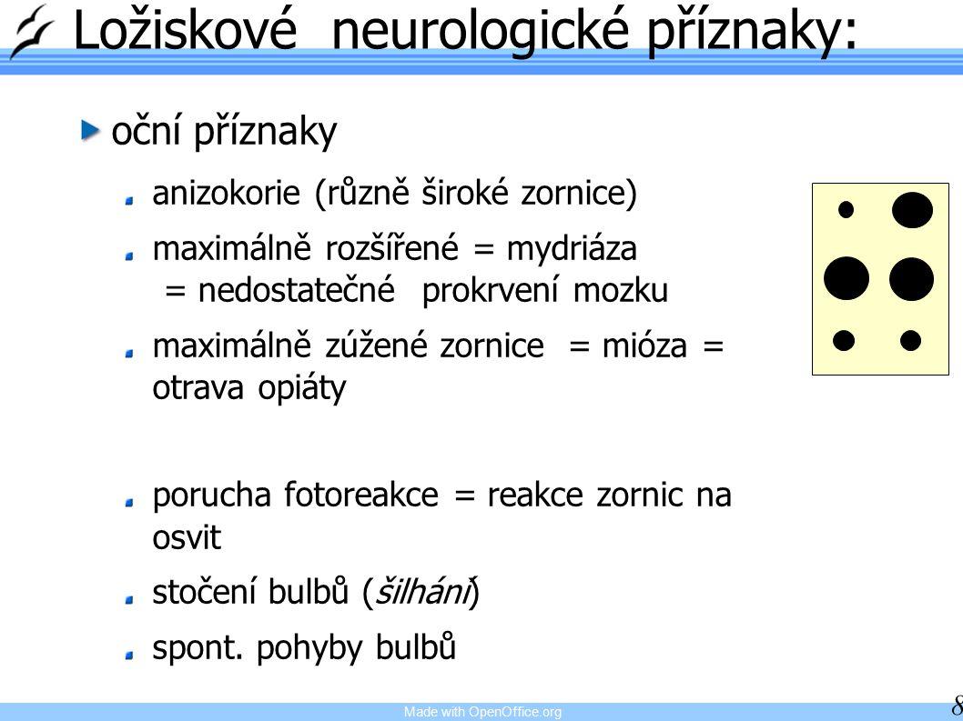 Made with OpenOffice.org 8 Ložiskové neurologické příznaky: oční příznaky anizokorie (různě široké zornice) maximálně rozšířené = mydriáza = nedostatečné prokrvení mozku maximálně zúžené zornice = mióza = otrava opiáty porucha fotoreakce = reakce zornic na osvit stočení bulbů (šilhání) spont.