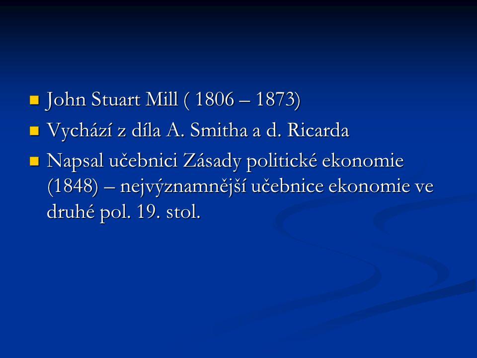 John Stuart Mill ( 1806 – 1873) John Stuart Mill ( 1806 – 1873) Vychází z díla A. Smitha a d. Ricarda Vychází z díla A. Smitha a d. Ricarda Napsal uče