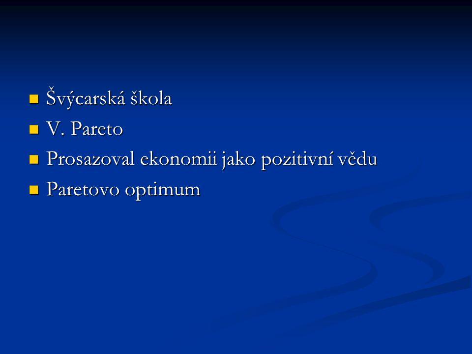 Švýcarská škola Švýcarská škola V. Pareto V. Pareto Prosazoval ekonomii jako pozitivní vědu Prosazoval ekonomii jako pozitivní vědu Paretovo optimum P