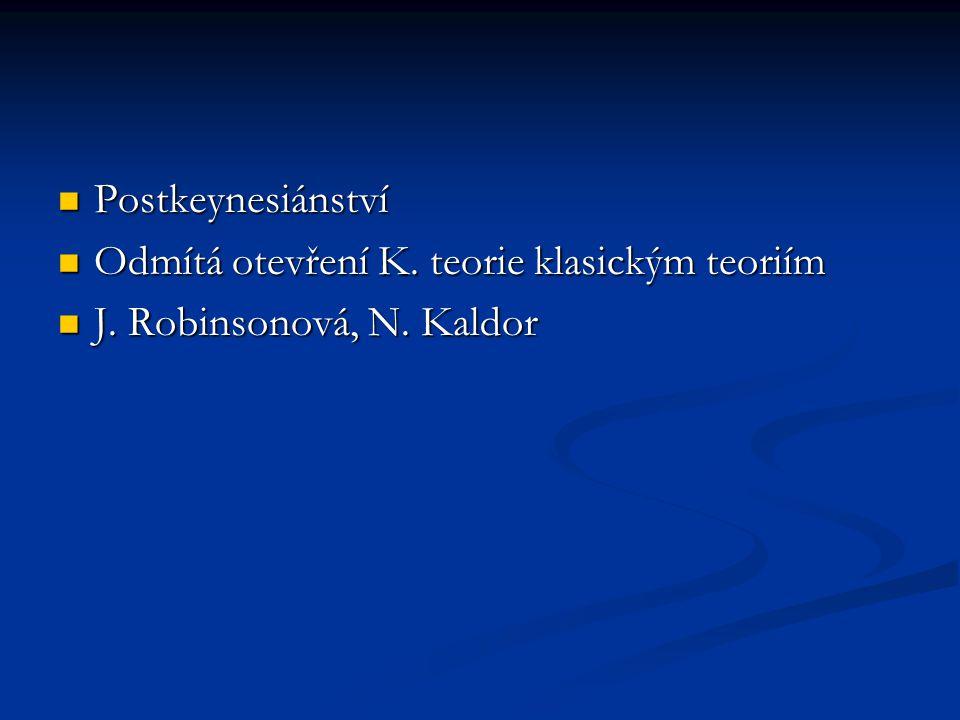 Postkeynesiánství Postkeynesiánství Odmítá otevření K. teorie klasickým teoriím Odmítá otevření K. teorie klasickým teoriím J. Robinsonová, N. Kaldor