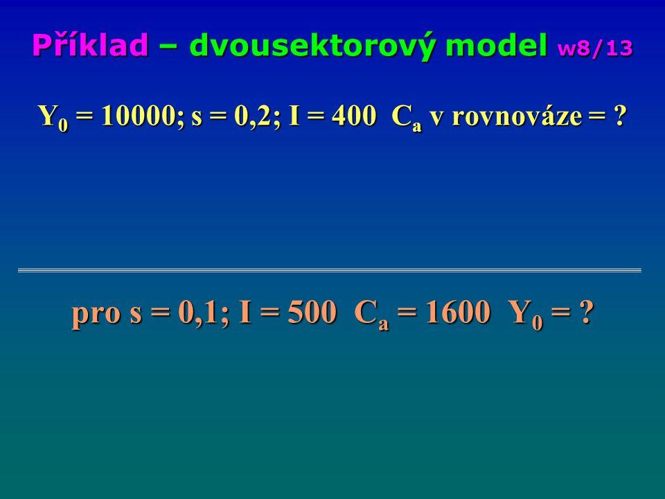 Y 0 = 10000; s = 0,2; I = 400 C a v rovnováze = ? pro s = 0,1; I = 500 C a = 1600 Y 0 = ? Příklad – dvousektorový model w8/13