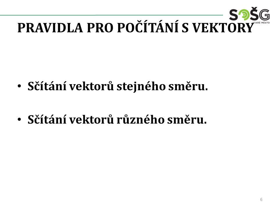 PRAVIDLA PRO POČÍTÁNÍ S VEKTORY Sčítání vektorů stejného směru. Sčítání vektorů různého směru. 6