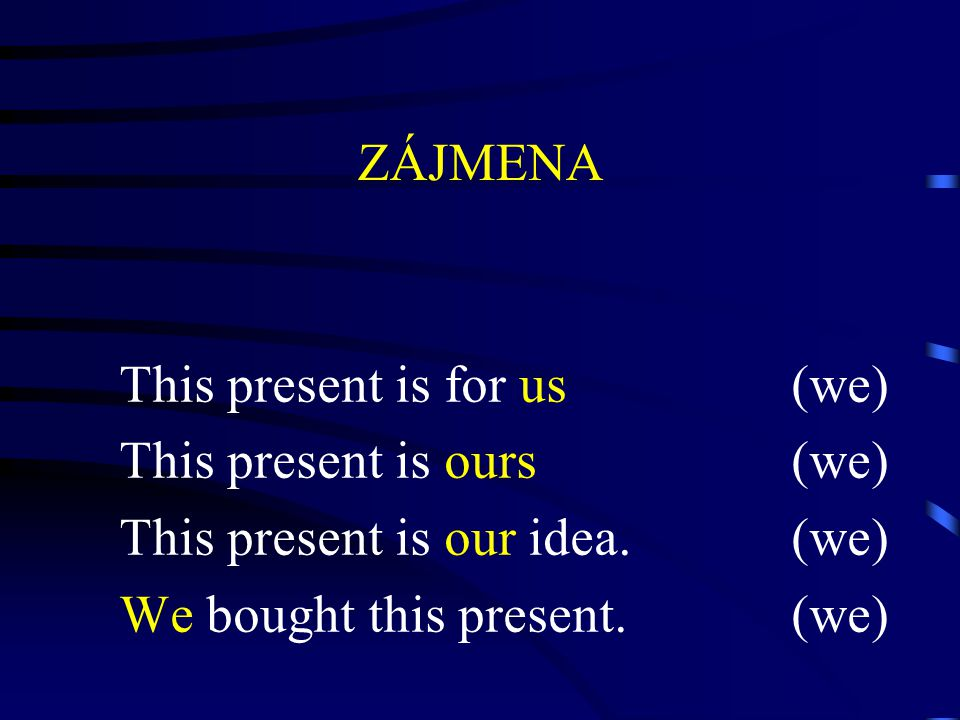 ZÁJMENA This present is for us(we) This present is ours(we) This present is our idea.(we) We bought this present.(we)