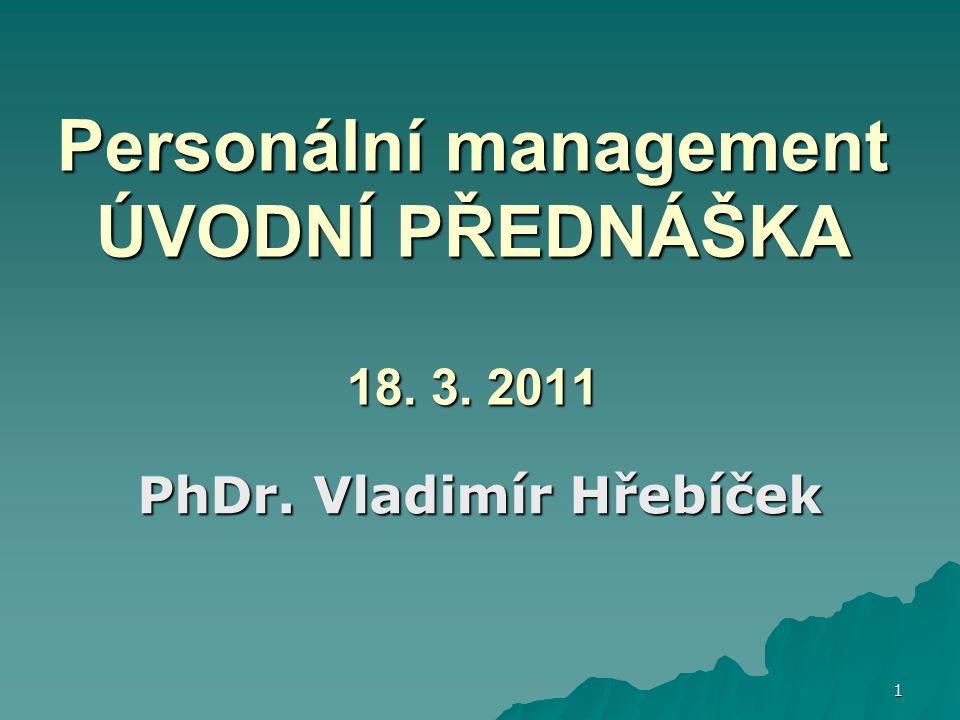 1 Personální management ÚVODNÍ PŘEDNÁŠKA 18. 3. 2011 PhDr. Vladimír Hřebíček