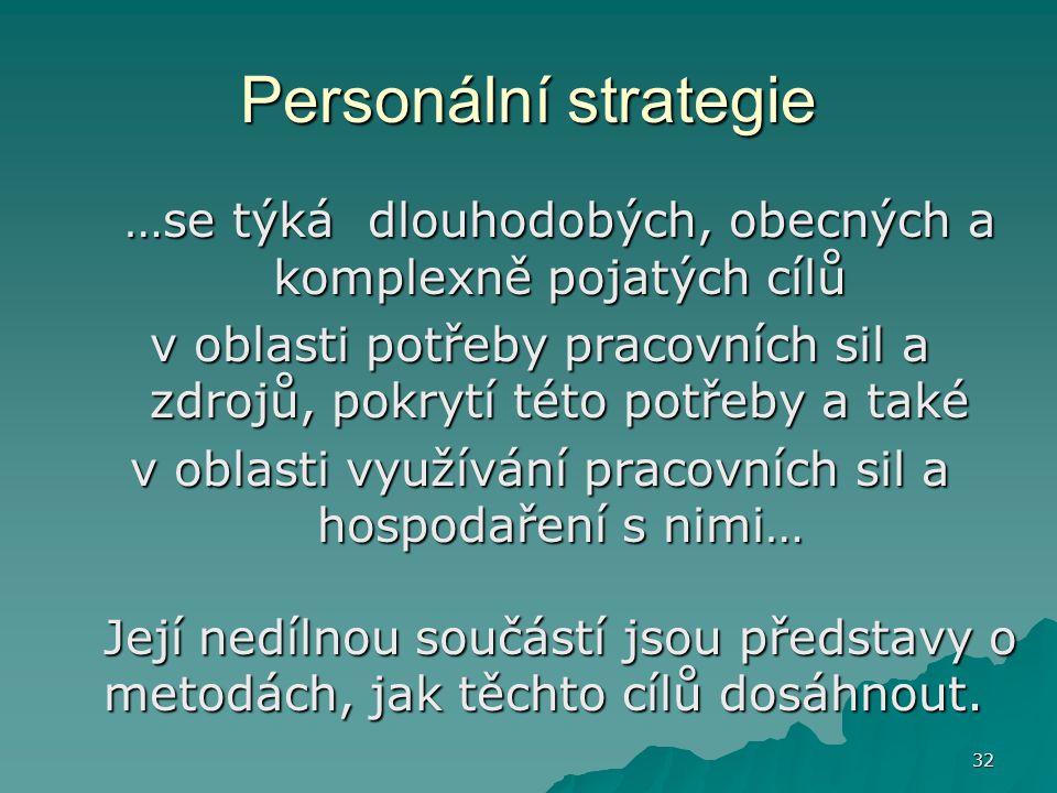 32 Personální strategie …se týká dlouhodobých, obecných a komplexně pojatých cílů v oblasti potřeby pracovních sil a zdrojů, pokrytí této potřeby a ta