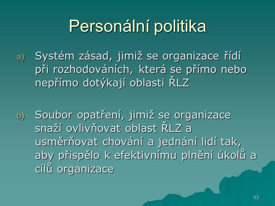 33 Personální politika a) Systém zásad, jimiž se organizace řídí při rozhodováních, která se přímo nebo nepřímo dotýkají oblasti ŘLZ b) Soubor opatřen
