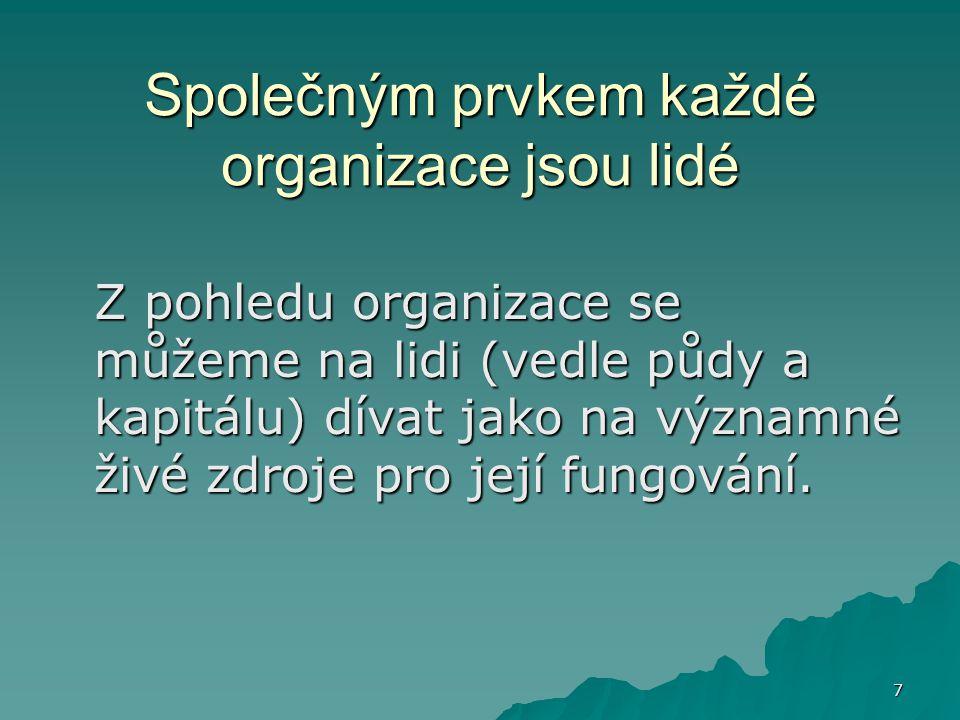 7 Společným prvkem každé organizace jsou lidé Z pohledu organizace se můžeme na lidi (vedle půdy a kapitálu) dívat jako na významné živé zdroje pro je
