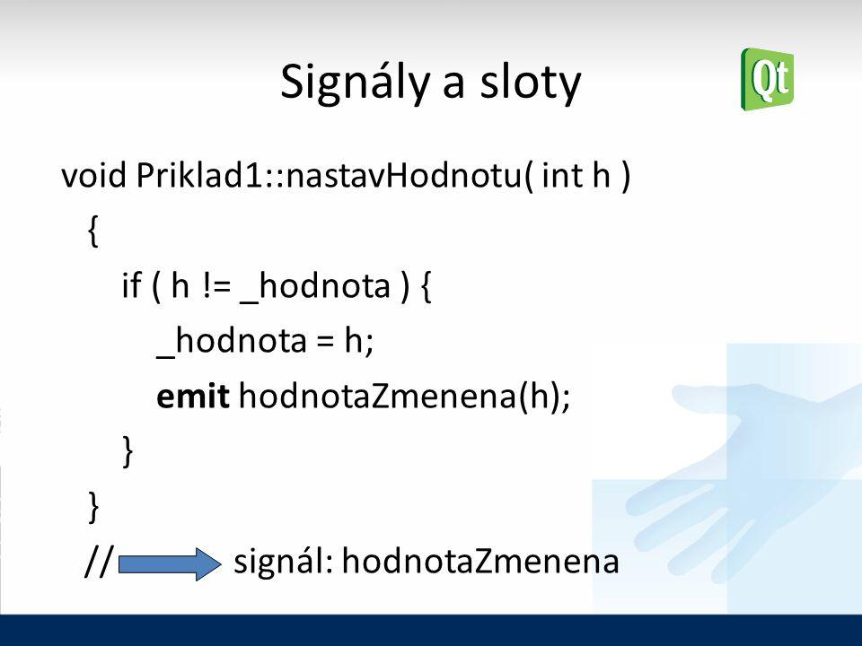 Signály a sloty void Priklad1::nastavHodnotu( int h ) { if ( h != _hodnota ) { _hodnota = h; emit hodnotaZmenena(h); } // signál: hodnotaZmenena