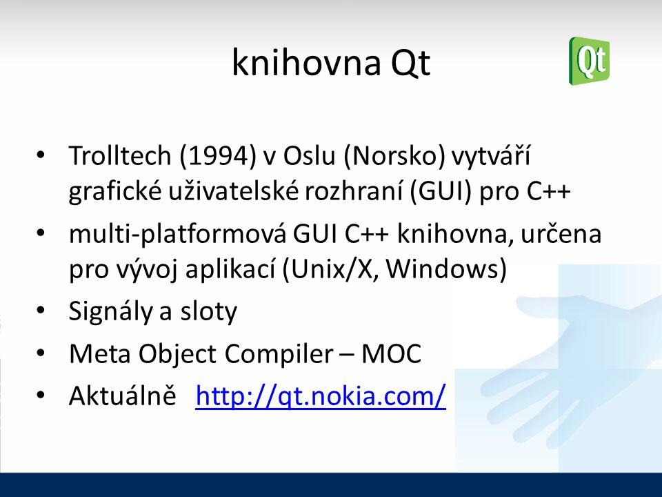knihovna Qt Trolltech (1994) v Oslu (Norsko) vytváří grafické uživatelské rozhraní (GUI) pro C++ multi-platformová GUI C++ knihovna, určena pro vývoj aplikací (Unix/X, Windows) Signály a sloty Meta Object Compiler – MOC Aktuálně http://qt.nokia.com/http://qt.nokia.com/