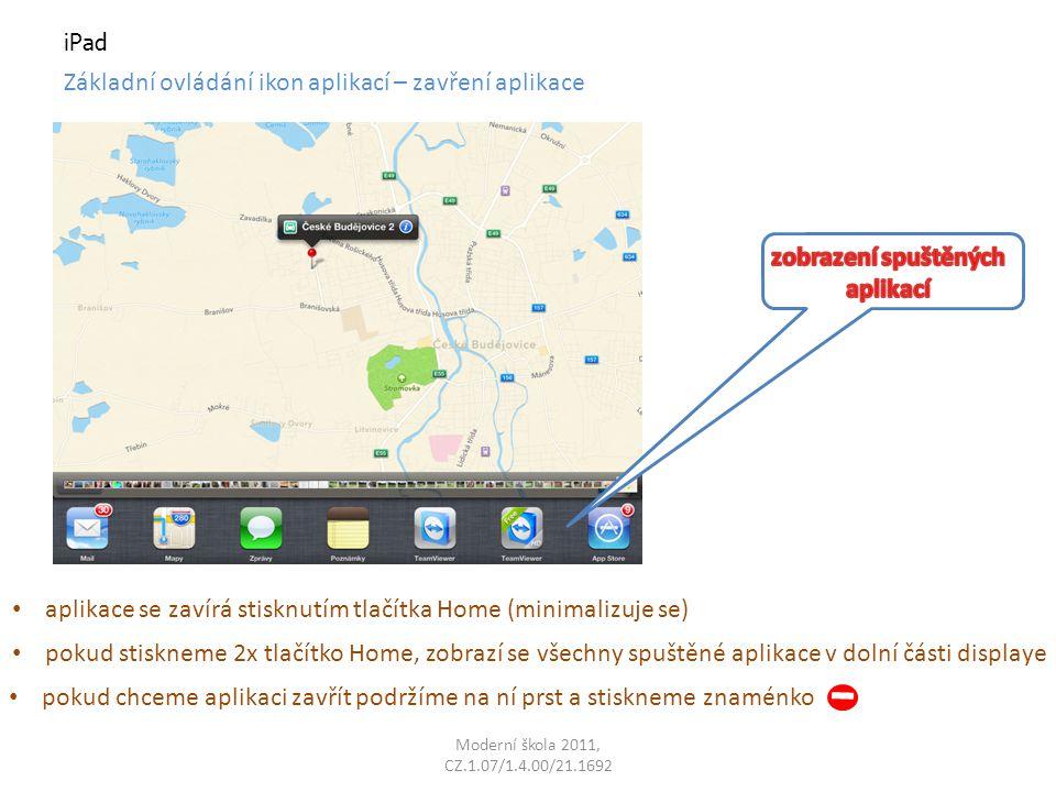 Moderní škola 2011, CZ.1.07/1.4.00/21.1692 iPad Základní ovládání ikon aplikací – zavření aplikace pokud stiskneme 2x tlačítko Home, zobrazí se všechny spuštěné aplikace v dolní části displaye pokud chceme aplikaci zavřít podržíme na ní prst a stiskneme znaménko aplikace se zavírá stisknutím tlačítka Home (minimalizuje se)