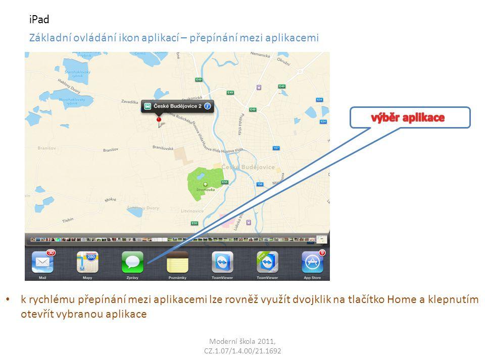 Moderní škola 2011, CZ.1.07/1.4.00/21.1692 iPad Základní ovládání ikon aplikací – přepínání mezi aplikacemi k rychlému přepínání mezi aplikacemi lze rovněž využít dvojklik na tlačítko Home a klepnutím otevřít vybranou aplikace