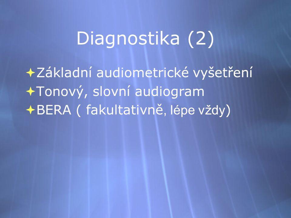 Diagnostika (2)  Základní audiometrické vyšetření  Tonový, slovní audiogram  BERA ( fakultativně, lépe vždy )  Základní audiometrické vyšetření  Tonový, slovní audiogram  BERA ( fakultativně, lépe vždy )
