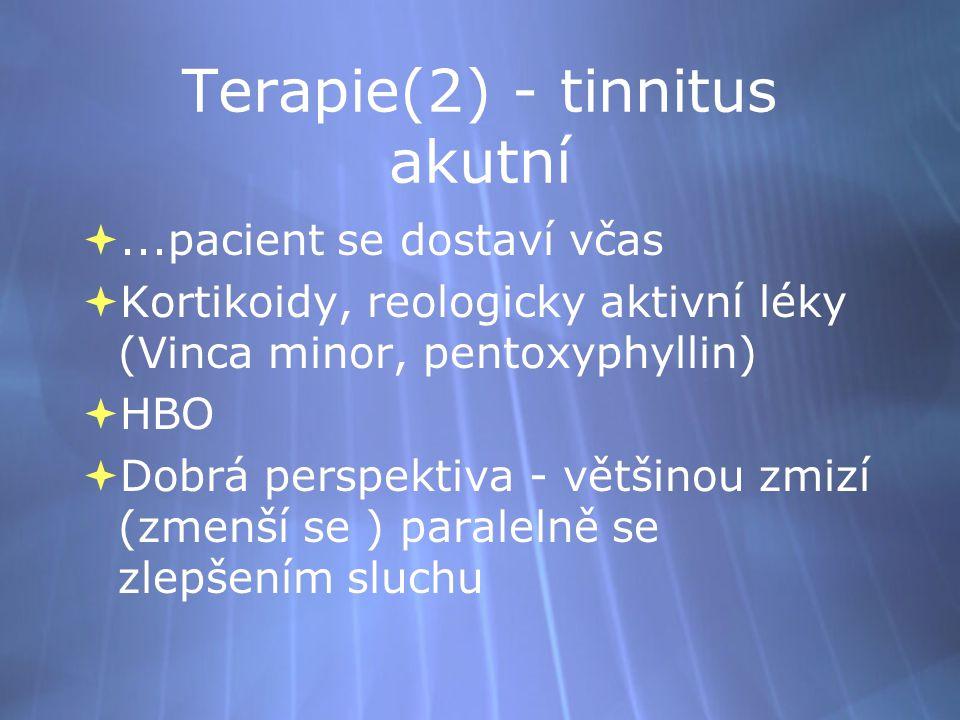 Terapie(2) - tinnitus akutní ...pacient se dostaví včas  Kortikoidy, reologicky aktivní léky (Vinca minor, pentoxyphyllin)  HBO  Dobrá perspektiva - většinou zmizí (zmenší se ) paralelně se zlepšením sluchu ...pacient se dostaví včas  Kortikoidy, reologicky aktivní léky (Vinca minor, pentoxyphyllin)  HBO  Dobrá perspektiva - většinou zmizí (zmenší se ) paralelně se zlepšením sluchu