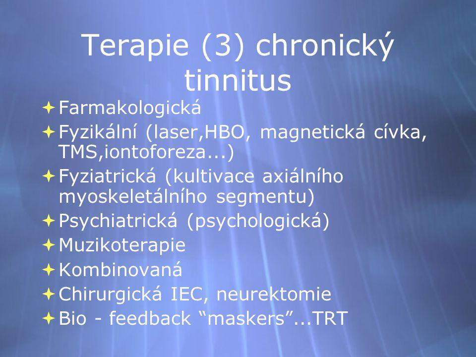 Terapie (3) chronický tinnitus  Farmakologická  Fyzikální (laser,HBO, magnetická cívka, TMS,iontoforeza...)  Fyziatrická (kultivace axiálního myoskeletálního segmentu)  Psychiatrická (psychologická)  Muzikoterapie  Kombinovaná  Chirurgická IEC, neurektomie  Bio - feedback maskers ...TRT  Farmakologická  Fyzikální (laser,HBO, magnetická cívka, TMS,iontoforeza...)  Fyziatrická (kultivace axiálního myoskeletálního segmentu)  Psychiatrická (psychologická)  Muzikoterapie  Kombinovaná  Chirurgická IEC, neurektomie  Bio - feedback maskers ...TRT