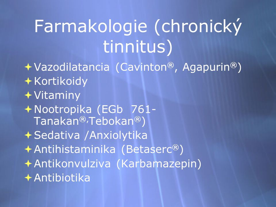Farmakologie (chronický tinnitus)  Vazodilatancia (Cavinton ®, Agapurin ® )  Kortikoidy  Vitaminy  Nootropika (EGb 761- Tanakan ®, Tebokan ® )  Sedativa /Anxiolytika  Antihistaminika (Betaserc ® )  Antikonvulziva (Karbamazepin)  Antibiotika  Vazodilatancia (Cavinton ®, Agapurin ® )  Kortikoidy  Vitaminy  Nootropika (EGb 761- Tanakan ®, Tebokan ® )  Sedativa /Anxiolytika  Antihistaminika (Betaserc ® )  Antikonvulziva (Karbamazepin)  Antibiotika