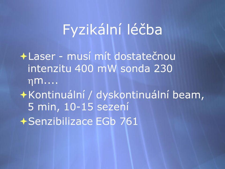 Fyzikální léčba  Laser - musí mít dostatečnou intenzitu 400 mW sonda 230 m....  Kontinuální / dyskontinuální beam, 5 min, 10-15 sezení  Senzibiliz