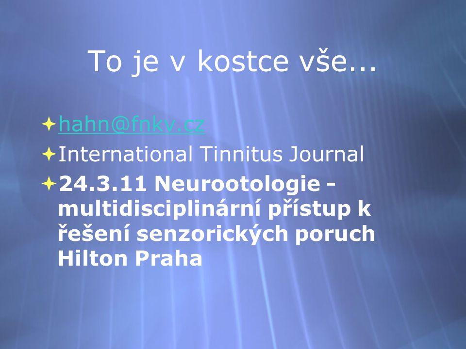 To je v kostce vše...  hahn@fnkv.cz hahn@fnkv.cz  International Tinnitus Journal  24.3.11 Neurootologie - multidisciplinární přístup k řešení senzo