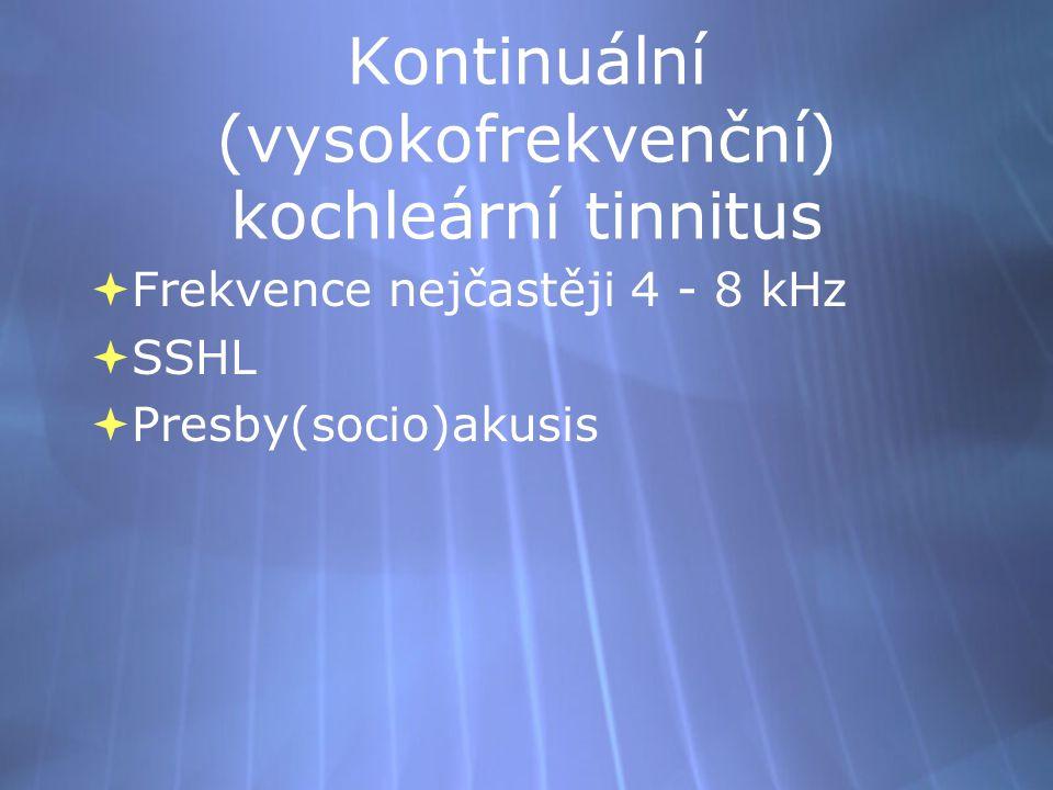 Kontinuální (vysokofrekvenční) kochleární tinnitus  Frekvence nejčastěji 4 - 8 kHz  SSHL  Presby(socio)akusis  Frekvence nejčastěji 4 - 8 kHz  SS