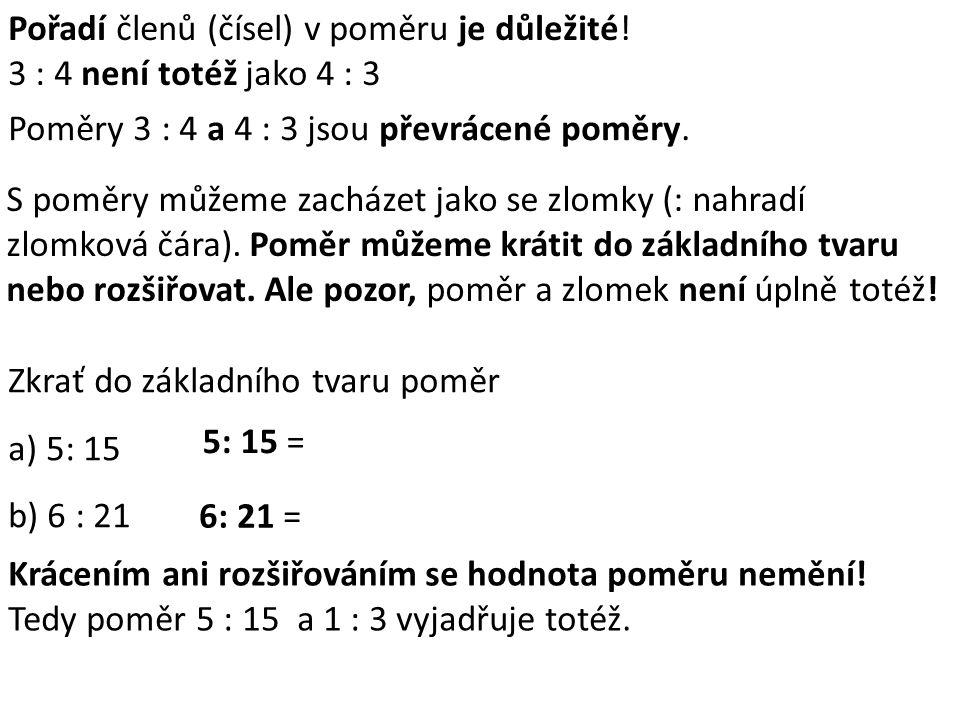 Pořadí členů (čísel) v poměru je důležité! 3 : 4 není totéž jako 4 : 3 Poměry 3 : 4 a 4 : 3 jsou převrácené poměry. S poměry můžeme zacházet jako se z