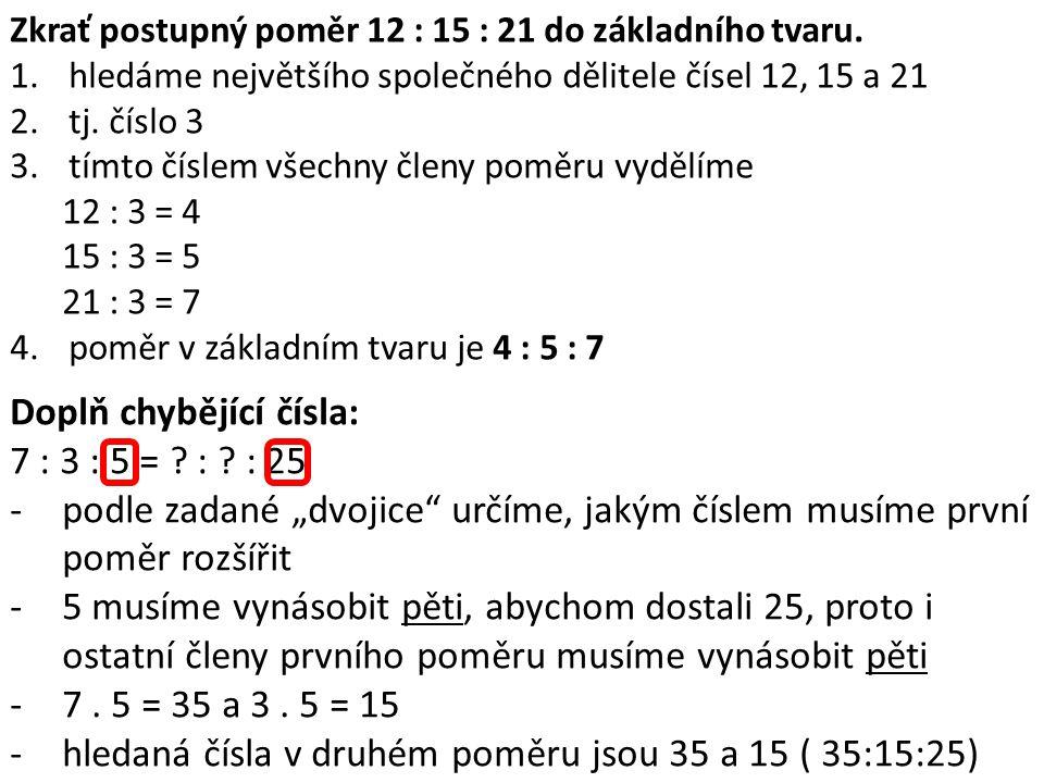 Zkrať postupný poměr 12 : 15 : 21 do základního tvaru. 1.hledáme největšího společného dělitele čísel 12, 15 a 21 2.tj. číslo 3 3.tímto číslem všechny