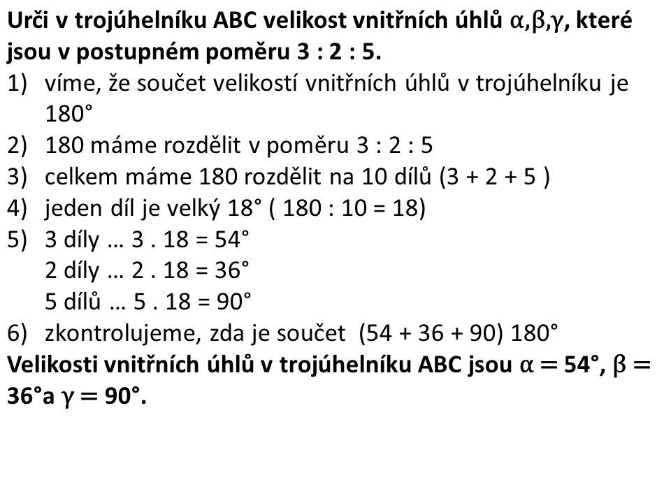 Urči v trojúhelníku ABC velikost vnitřních úhlů α,β,γ, které jsou v postupném poměru 3 : 2 : 5. 1)víme, že součet velikostí vnitřních úhlů v trojúheln