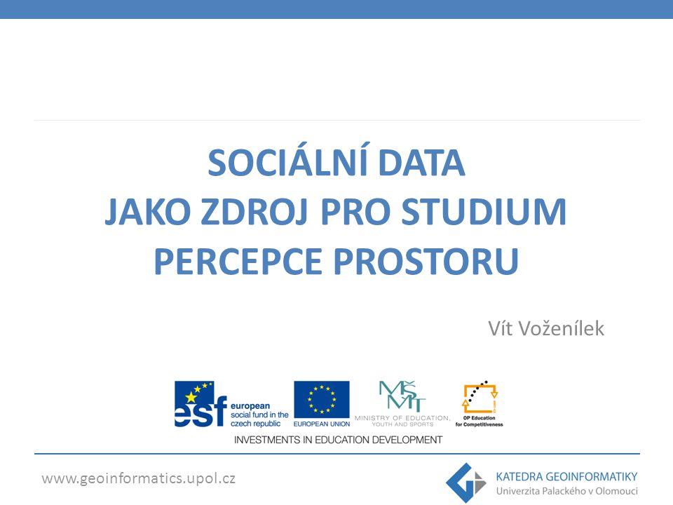 www.geoinformatics.upol.cz SOCIÁLNÍ DATA JAKO ZDROJ PRO STUDIUM PERCEPCE PROSTORU Vít Voženílek