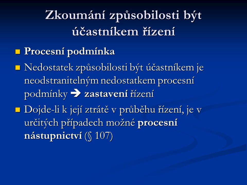 Zkoumání způsobilosti být účastníkem řízení Procesní podmínka Procesní podmínka Nedostatek způsobilosti být účastníkem je neodstranitelným nedostatkem